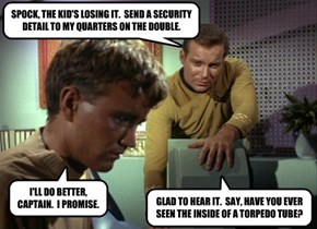 SPOCK, THE KID'S LOSING IT.  SEND A SECURITY DETAIL TO MY QUARTERS ON THE DOUBLE.