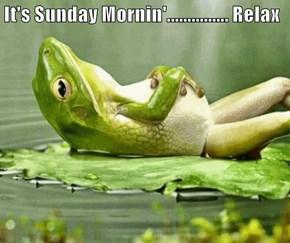 It's Sunday Mornin'............... Relax