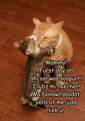 Mommy! Furst day ob shcool was soopurr! I lubz mi teecher!  Ms.Donawtdoodat yells at me juss liek u!