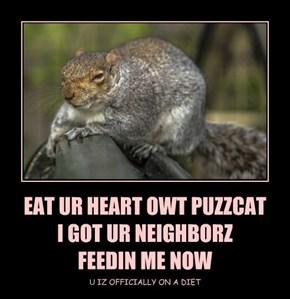 EAT UR HEART OWT PUZZCAT I GOT UR NEIGHBORZ  FEEDIN ME NOW