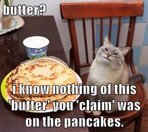 butter?  i know nothing of this 'butter' you 'claim' was on the pancakes.