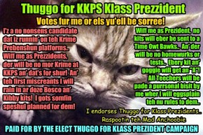 KKPS 2015: As teh election for Klass Prezident heats up, Thuggo offishully enters teh race! Thuggo makes many campain promises dat habs grate appeal to Skolars.. But teh Fakulty habs der doubts abowt teh tone ob dis Campain..