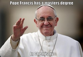 Pope Francis has a masters degree  In Chemistry