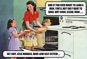 AND IF YOU EVER WANT TO LAND A MAN, YOU'LL NOT ONLY HAVE TO BAKE, BUT COOK, CLEAN, IRON ......