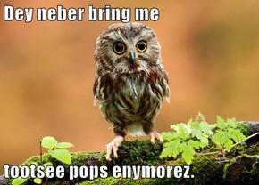 Dey neber bring me   tootsee pops enymorez.