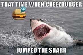 THAT TIME WHEN CHEEZBURGER  JUMPED THE SHARK