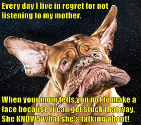 Every day I live in regret for not listening to my mother.  When your mom tells you not to make a face because it can get stuck that way, She KNOWS what she's talking about!