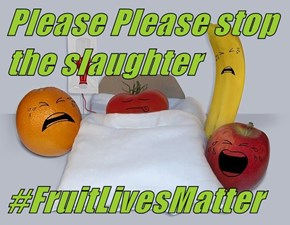 Please Please stop the slaughter   #FruitLivesMatter