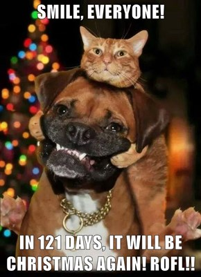 SMILE, EVERYONE!  IN 121 DAYS, IT WILL BE CHRISTMAS AGAIN! ROFL!!