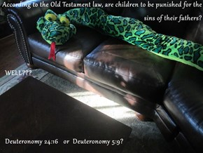 According to the Old Testament law, are children to be punished for the sins of their fathers?   WELL???   Deuteronomy 24:16   or  Deuteronomy 5:9?