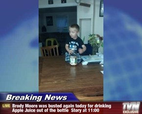 Breaking News - Brody Moore was busted again today for drinking Apple Juice out of the bottle  Story at 11:00