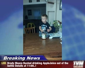 Breaking News - Brody Moore Busted drinking AppleJuice out of the bottle Details at 11:00..!