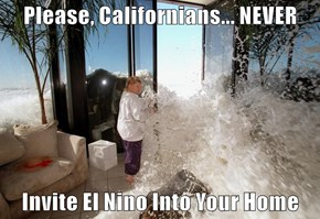 Please, Californians... NEVER  Invite El Nino Into Your Home