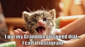 I put my Grandma on speed dial...                                  I call it instagram