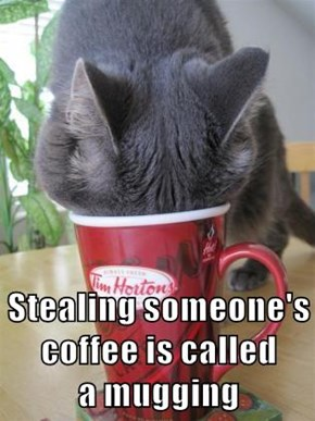 Stealing someone's coffee is called                    a mugging