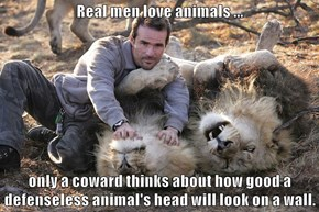 Real men love animals ...  only a coward thinks about how good a defenseless animal's head will look on a wall.