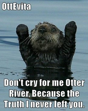 OttEvita  Don't cry for me Otter River, Because the Truth I never left you.