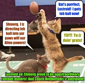 Kamp 2015: After Coach Bellbottoms discobered dat Lustroid an' Shmerg caused hims baloney sammich to move thru teh air by der Alien powers, Coach kwickly gabe dem a Football tryout dat dey passed wiff teh highest marks!
