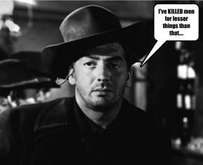 I've KILLED men for lesser things than that....