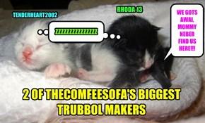 2 OF THECOMFEESOFA'S BIGGEST TRUBBOL MAKERS