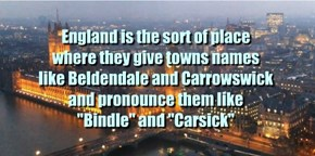 "England is the sort of place where they give towns names like Beldendale and Carrowswick and pronounce them like ""Bindle"" and ""Carsick"""