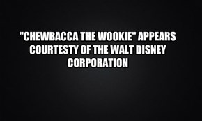 """CHEWBACCA THE WOOKIE"" APPEARS COURTESTY OF THE WALT DISNEY CORPORATION"