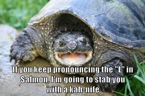 "If you keep pronouncing the ""L"" in Salmon, I'm going to stab you                               with a kah-nife"