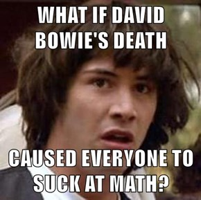 WHAT IF DAVID BOWIE'S DEATH  CAUSED EVERYONE TO SUCK AT MATH?