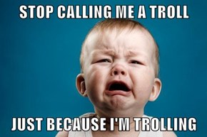 STOP CALLING ME A TROLL  JUST BECAUSE I'M TROLLING