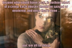 Anyone who would harm a cat, is nothing short of a creep. Each abuser should be spayed or neutered, and once that's done ...   put 'em all to sleep.