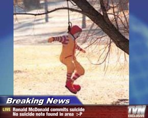 Breaking News - Ronald McDonald commits suicide No suicide note found in area  :-P