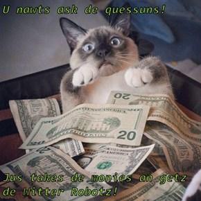 U nawts ask de quessuns!   Jus takes de monies an getz de Witter Robotz!