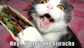 Hey!...Were's the Sriracha