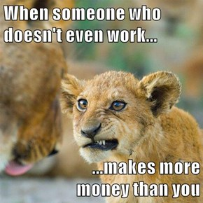 When someone who doesn't even work...   ...makes more                                    money than you