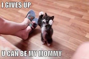 I GIVES UP  U CAN BE MY MOMMY