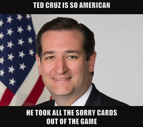 TED CRUZ IS SO AMERICAN  HE TOOK ALL THE SORRY CARDS                                                OUT OF THE GAME