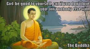 Girl, be good to yourself, cuz if you don't love you, ain't nobody else will.  -The Buddha