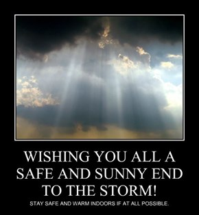 WISHING YOU ALL A SAFE AND SUNNY END TO THE STORM!