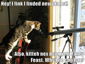 Hey! I fink I finded new planet!  Also, kitteh nex door gets Fancy Feast. Why I no can haz?