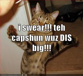 i swear!!! teh capshun wuz DIS big!!!