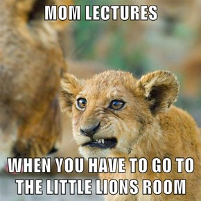 MOM LECTURES  WHEN YOU HAVE TO GO TO THE LITTLE LIONS ROOM