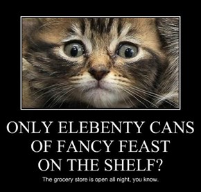 ONLY ELEBENTY CANS OF FANCY FEAST ON THE SHELF?