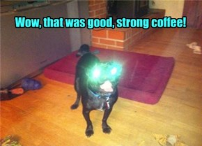 Wow, that was good, strong coffee!