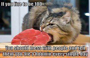 If you live to be 100...  You should mess with people and tell them you ate a hoomin every single day