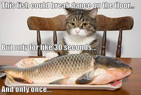 This fish could break dance on the floor... But only for like 30 seconds... And only once...