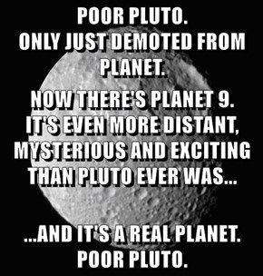 POOR PLUTO.                           ONLY JUST DEMOTED FROM PLANET. NOW THERE'S PLANET 9.          IT'S EVEN MORE DISTANT, MYSTERIOUS AND EXCITING THAN PLUTO EVER WAS...     ...AND IT'S A REAL PLANET. POOR PLUTO.