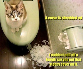 A-corse itz shredded-ed         I cuddent pull off a length cuz yoo put that stoopy cover on it.