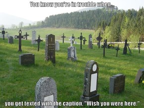 "You know you're in trouble when...  you get texted with the caption, ""Wish you were here."""