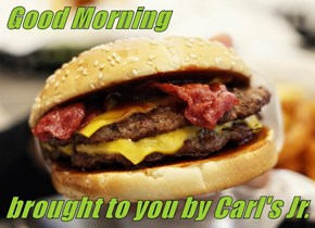 Good Morning   brought to you by Carl's Jr.