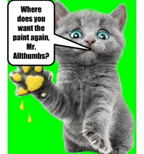 Where does you want the paint again, Mr. Allthumbs?